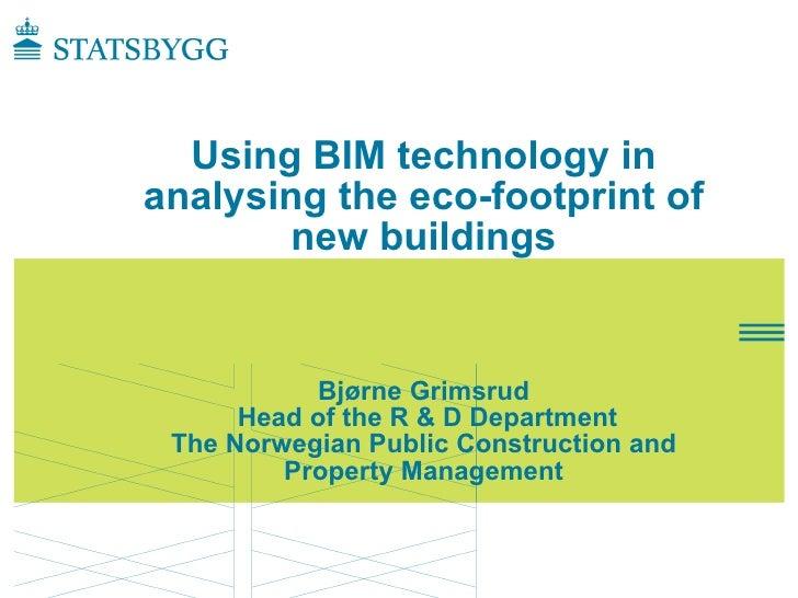 Using BIM technology in analysing the eco-footprint of        new buildings               Bjørne Grimsrud       Head of th...