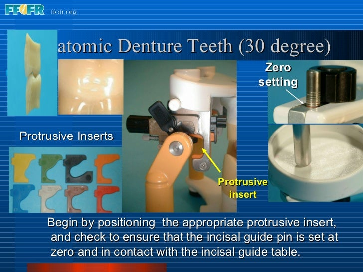 Anatomic Denture Teeth (30 degree) Begin by positioning  the appropriate protrusive insert,  and check to ensure that the ...