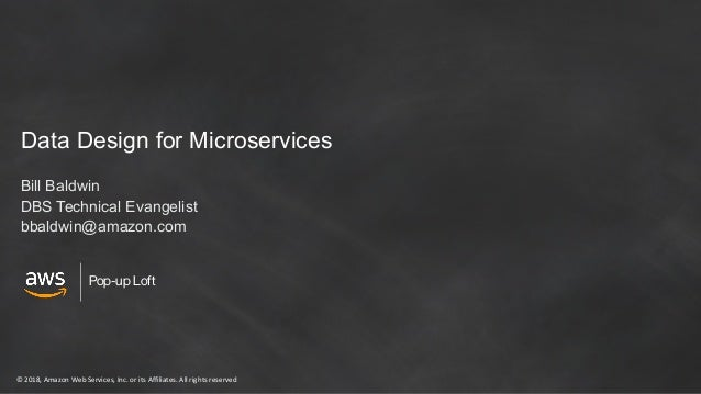 © 2018, Amazon Web Services, Inc. or its Affiliates. All rights reserved Pop-up Loft Data Design for Microservices Bill Ba...