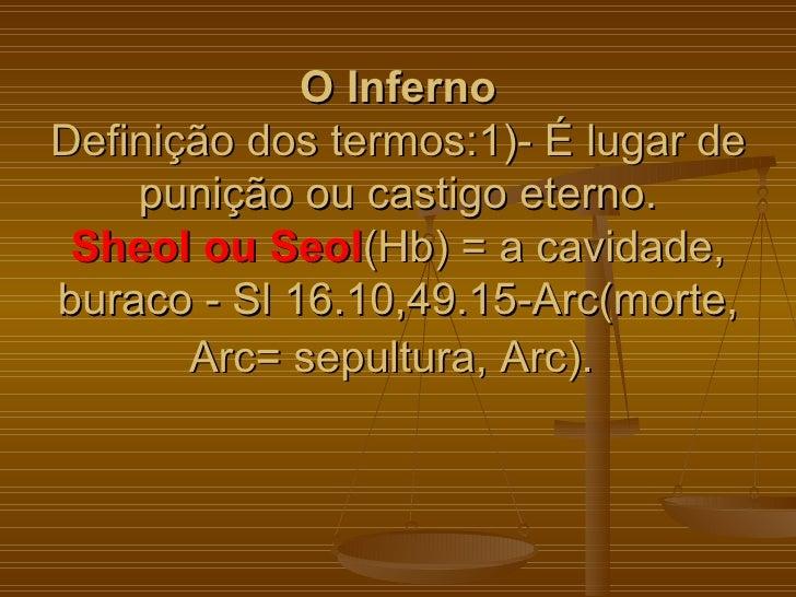 O InfernoDefinição dos termos:1)- É lugar de    punição ou castigo eterno. Sheol ou Seol(Hb) = a cavidade,buraco - Sl 16.1...