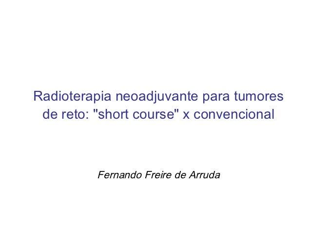 """Radioterapia neoadjuvante para tumores de reto: """"short course"""" x convencional         Fernando Freire de Arruda"""