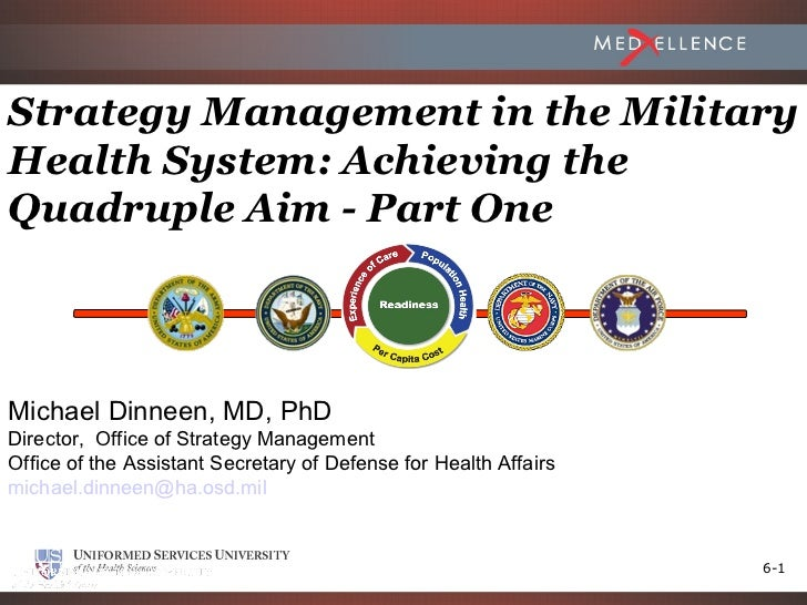 Strategy Management in the MilitaryHealth System: Achieving theQuadruple Aim - Part OneMichael Dinneen, MD, PhDDirector, O...