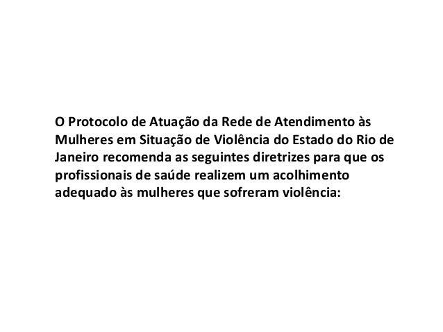 O Protocolo de Atuação da Rede de Atendimento às Mulheres em Situação de Violência do Estado do Rio de Janeiro recomenda a...