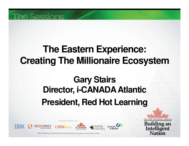 The Eastern Experience:Creating The Millionaire Ecosystem            Gary Stairs    Director, i-CANADA Atlantic    Preside...