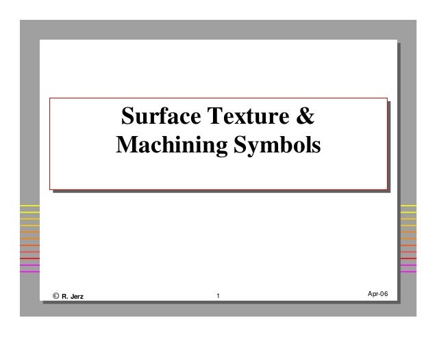 © R. Jerz 1 Apr-06 Surface Texture & Machining Symbols Surface Texture & Machining Symbols