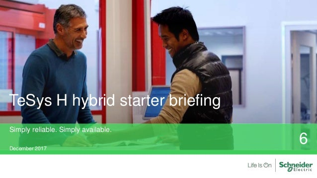TeSys H hybrid starter briefing Simply reliable. Simply available. December 2017 6