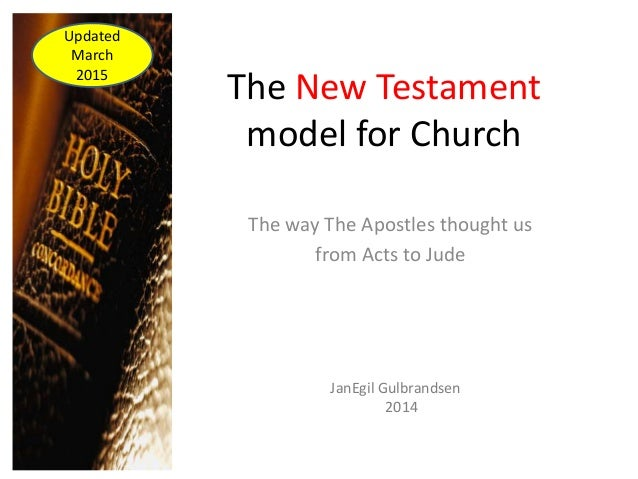 The New Testament model for Church The way The Apostles thought us from Acts to Jude JanEgil Gulbrandsen 2014 Updated Marc...