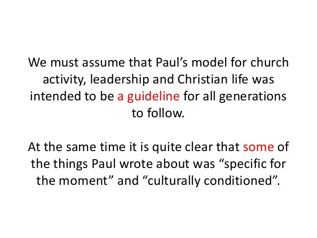 We must assume that Paul's model for church activity, leadership and Christian life was intended to be a guideline for all...