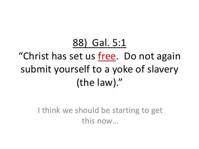 """88) Gal. 5:1 """"Christ has set us free. Do not again submit yourself to a yoke of slavery (the law)."""" I think we should be s..."""