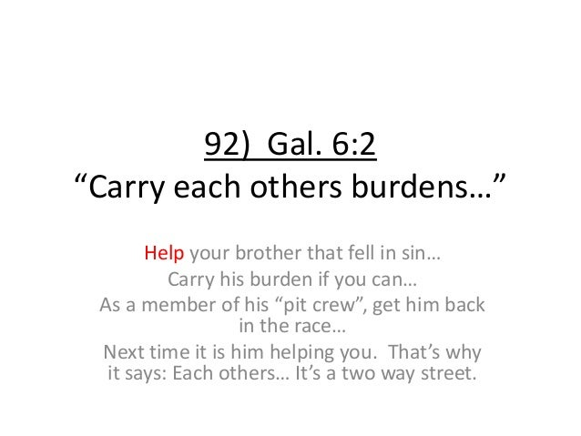 """92) Gal. 6:2 """"Carry each others burdens…"""" Help your brother that fell in sin… Carry his burden if you can… As a member of ..."""