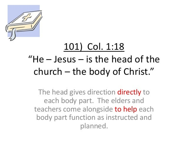 """101) Col. 1:18 """"He – Jesus – is the head of the church – the body of Christ."""" The head gives direction directly to each bo..."""