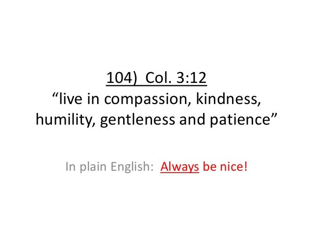 """104) Col. 3:12 """"live in compassion, kindness, humility, gentleness and patience"""" In plain English: Always be nice!"""