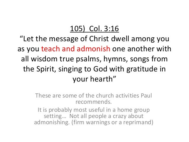 """105) Col. 3:16 """"Let the message of Christ dwell among you as you teach and admonish one another with all wisdom true psalm..."""