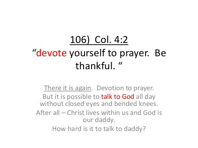 """106) Col. 4:2 """"devote yourself to prayer. Be thankful. """" There it is again. Devotion to prayer. But it is possible to talk..."""