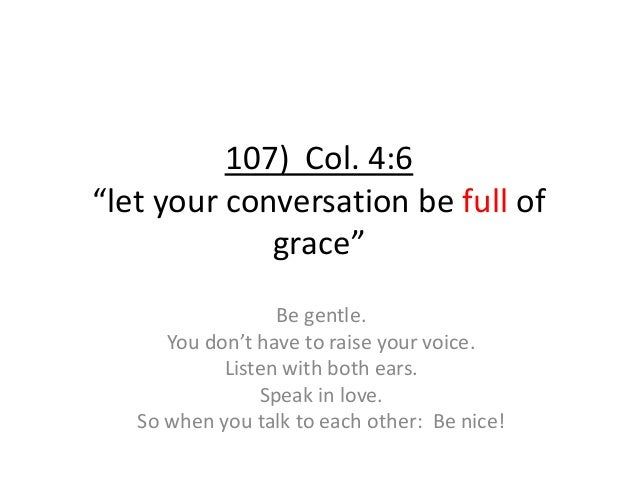 """107) Col. 4:6 """"let your conversation be full of grace"""" Be gentle. You don't have to raise your voice. Listen with both ear..."""