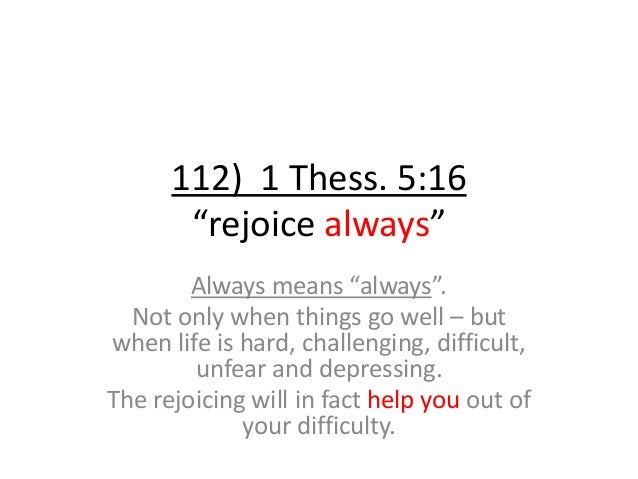 """112) 1 Thess. 5:16 """"rejoice always"""" Always means """"always"""". Not only when things go well – but when life is hard, challengi..."""
