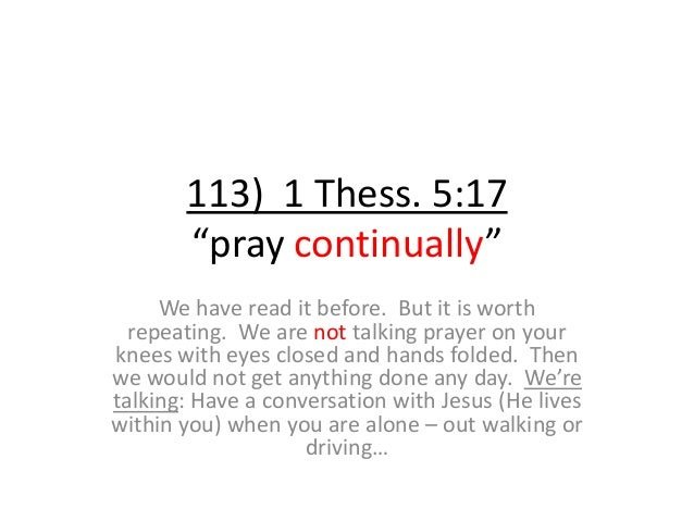 """113) 1 Thess. 5:17 """"pray continually"""" We have read it before. But it is worth repeating. We are not talking prayer on your..."""