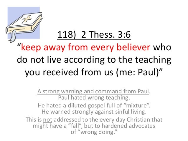 """118) 2 Thess. 3:6 """"keep away from every believer who do not live according to the teaching you received from us (me: Paul)..."""