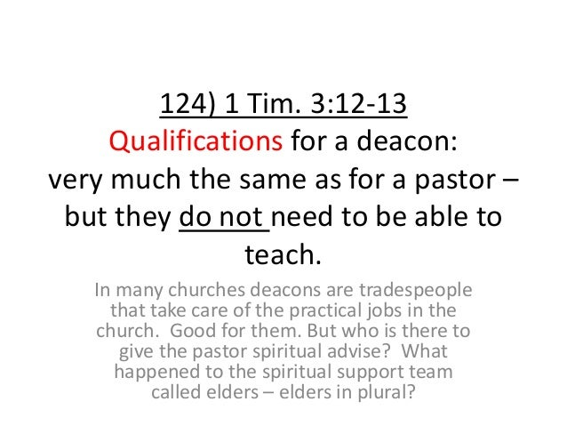 124) 1 Tim. 3:12-13 Qualifications for a deacon: very much the same as for a pastor – but they do not need to be able to t...
