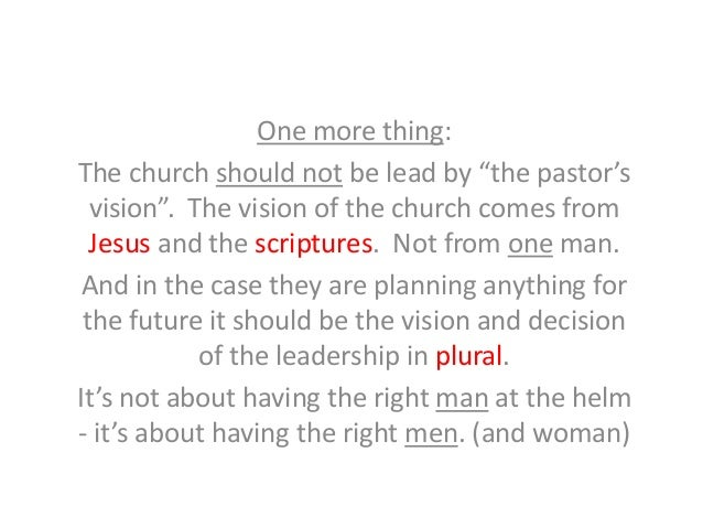 """One more thing: The church should not be lead by """"the pastor's vision"""". The vision of the church comes from Jesus and the ..."""