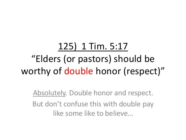 """125) 1 Tim. 5:17 """"Elders (or pastors) should be worthy of double honor (respect)"""" Absolutely. Double honor and respect. Bu..."""