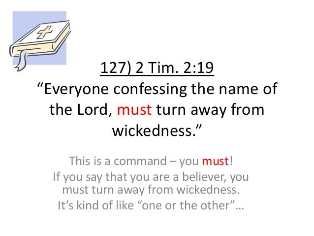 """127) 2 Tim. 2:19 """"Everyone confessing the name of the Lord, must turn away from wickedness."""" This is a command – you must!..."""
