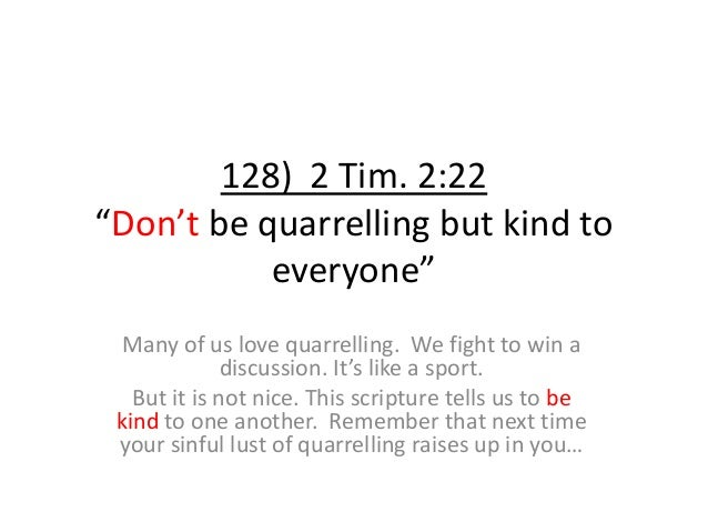 """128) 2 Tim. 2:22 """"Don't be quarrelling but kind to everyone"""" Many of us love quarrelling. We fight to win a discussion. It..."""