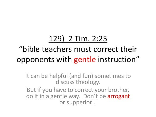 """129) 2 Tim. 2:25 """"bible teachers must correct their opponents with gentle instruction"""" It can be helpful (and fun) sometim..."""