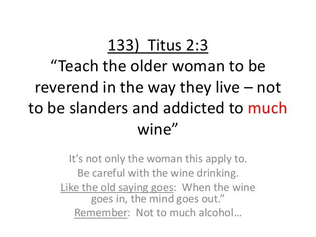 """133) Titus 2:3 """"Teach the older woman to be reverend in the way they live – not to be slanders and addicted to much wine"""" ..."""