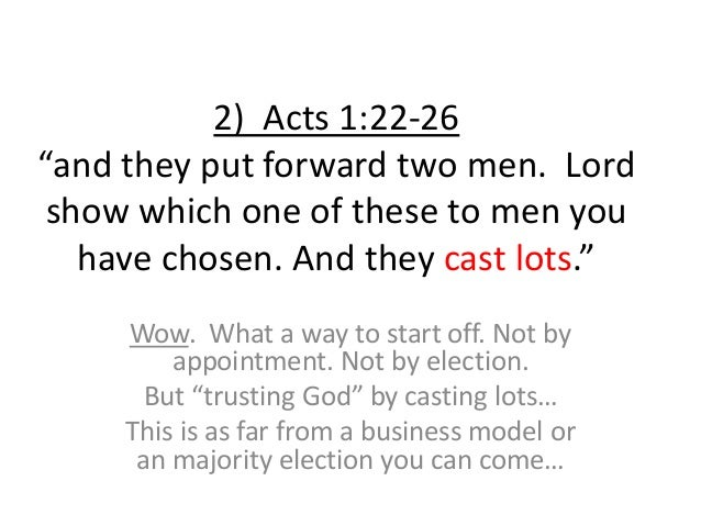 """2) Acts 1:22-26 """"and they put forward two men. Lord show which one of these to men you have chosen. And they cast lots."""" W..."""