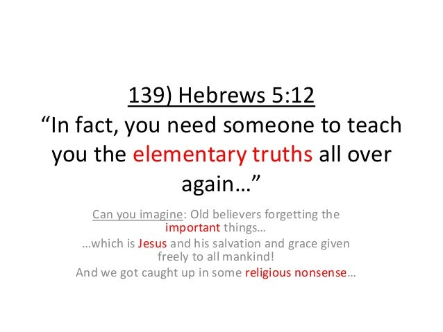 """139) Hebrews 5:12 """"In fact, you need someone to teach you the elementary truths all over again…"""" Can you imagine: Old beli..."""
