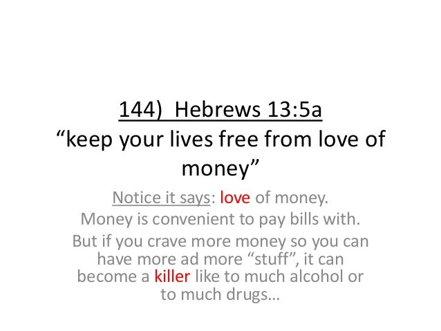 """144) Hebrews 13:5a """"keep your lives free from love of money"""" Notice it says: love of money. Money is convenient to pay bil..."""