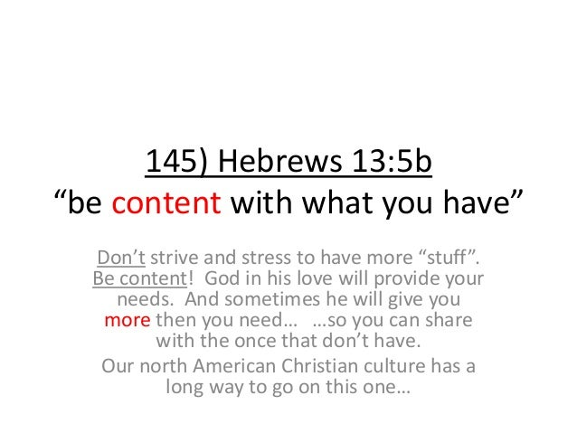 """145) Hebrews 13:5b """"be content with what you have"""" Don't strive and stress to have more """"stuff"""". Be content! God in his lo..."""