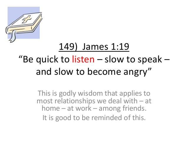 """149) James 1:19 """"Be quick to listen – slow to speak – and slow to become angry"""" This is godly wisdom that applies to most ..."""