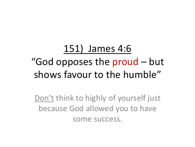 """151) James 4:6 """"God opposes the proud – but shows favour to the humble"""" Don't think to highly of yourself just because God..."""