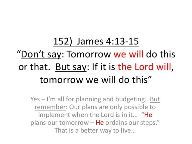"""152) James 4:13-15 """"Don't say: Tomorrow we will do this or that. But say: If it is the Lord will, tomorrow we will do this..."""