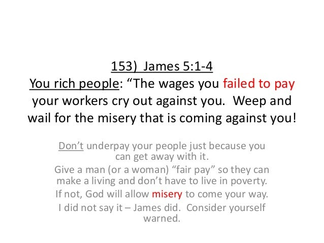 """153) James 5:1-4 You rich people: """"The wages you failed to pay your workers cry out against you. Weep and wail for the mis..."""