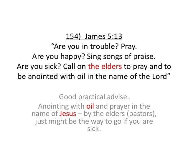 """154) James 5:13 """"Are you in trouble? Pray. Are you happy? Sing songs of praise. Are you sick? Call on the elders to pray a..."""