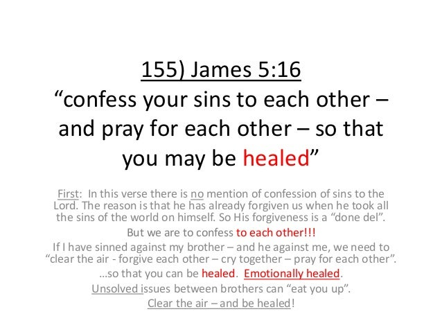 """155) James 5:16 """"confess your sins to each other – and pray for each other – so that you may be healed"""" First: In this ver..."""