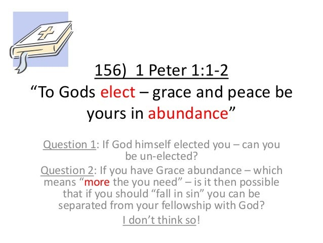"""156) 1 Peter 1:1-2 """"To Gods elect – grace and peace be yours in abundance"""" Question 1: If God himself elected you – can yo..."""