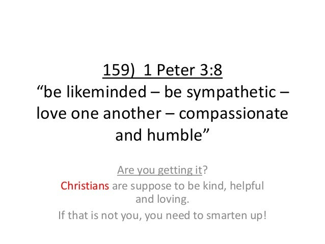 """159) 1 Peter 3:8 """"be likeminded – be sympathetic – love one another – compassionate and humble"""" Are you getting it? Christ..."""