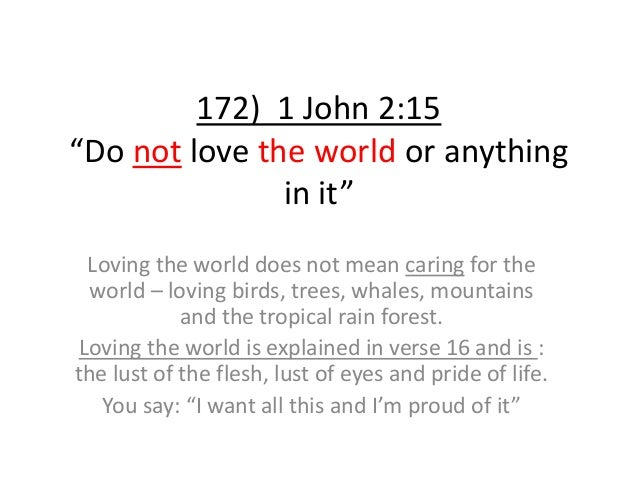 """172) 1 John 2:15 """"Do not love the world or anything in it"""" Loving the world does not mean caring for the world – loving bi..."""