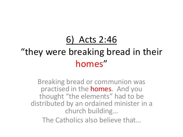 """6) Acts 2:46 """"they were breaking bread in their homes"""" Breaking bread or communion was practised in the homes. And you tho..."""