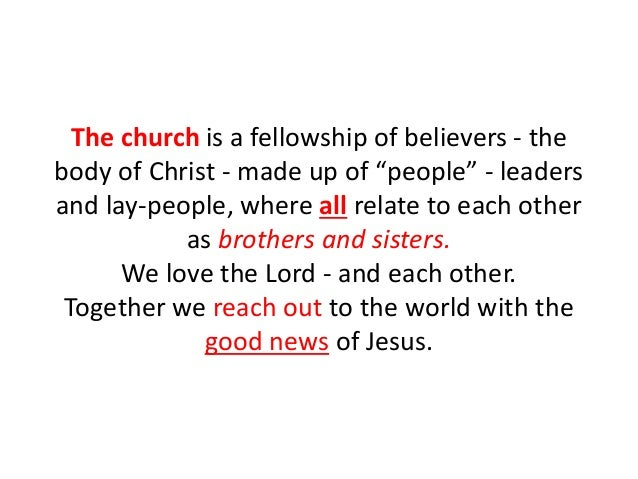 """The church is a fellowship of believers - the body of Christ - made up of """"people"""" - leaders and lay-people, where all rel..."""