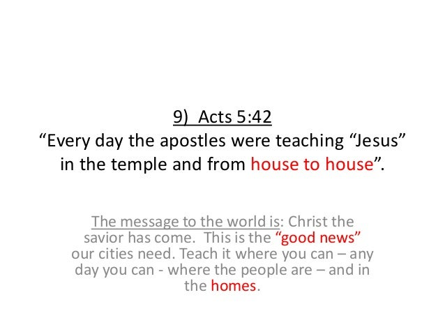 """9) Acts 5:42 """"Every day the apostles were teaching """"Jesus"""" in the temple and from house to house"""". The message to the worl..."""