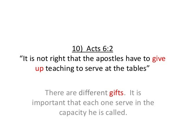 """10) Acts 6:2 """"It is not right that the apostles have to give up teaching to serve at the tables"""" There are different gifts..."""