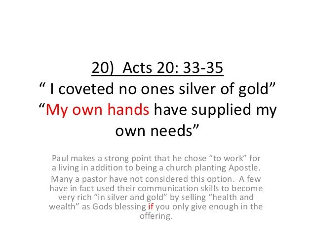 """20) Acts 20: 33-35 """" I coveted no ones silver of gold"""" """"My own hands have supplied my own needs"""" Paul makes a strong point..."""