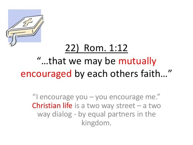 """22) Rom. 1:12 """"…that we may be mutually encouraged by each others faith…"""" """"I encourage you – you encourage me."""" Christian ..."""