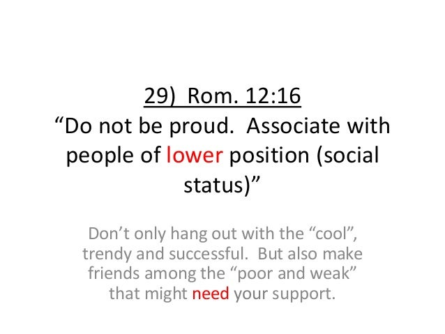 """29) Rom. 12:16 """"Do not be proud. Associate with people of lower position (social status)"""" Don't only hang out with the """"co..."""