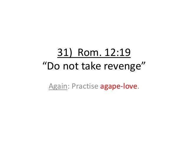 """31) Rom. 12:19 """"Do not take revenge"""" Again: Practise agape-love."""